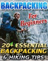 Backpacking For Beginners: 20+ Essential Backpacking & Hiking Tips: (Backpapacking guide, backpacking essentials, hiking, camping, of the grid) (How to ... backpacking guide, backpacking essentials) - Pamela York