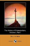 The History of Protestantism, Volume I, Part I (Dodo Press) - J.A. Wylie