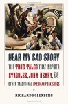"""Hear My Sad Story: The True Tales That Inspired """"Stagolee,"""" """"John Henry,"""" and Other Traditional American Folk Songs - Richard Polenberg"""