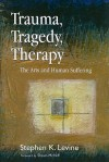 Trauma, Tragedy, Therapy: The Arts and Human Suffering - Stephen K. Levine