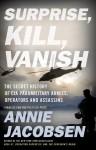 Surprise, Kill, Vanish: The Secret History of CIA Paramilitary Armies, Operators, and Assassins - Annie Jacobsen