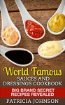 World Famous Sauces and Dressings Cookbook: Big Brand Secret Recipes Revealed - Patricia Johnson