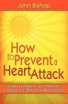 How to Prevent a Heart Attack: Simple Changes in Your Diet and Lifestyle Will Prevent a Heart Attack - John Bishop