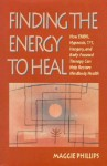 Finding the Energy to Heal: How EMDR, Hypnosis, Imagery, TFT, and Body-Focused Therapy Can Help to Restore Mindbody Health - Maggie Phillips