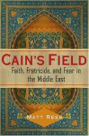 Cain's Field: Faith, Fratricide, and Fear in the Middle East - Matt Rees