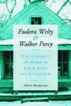 Eudora Welty and Walker Percy: The Concept of Home in Their Lives and Literature - Marion Montgomery