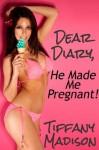 Dear Diary, He Made Me Pregnant! - Tiffany Madison