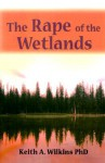 The Rape of the Wetlands - Keith Wilkins