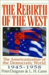 The Rebirth of the West: The Americanization of the Democratic World, 1945d1958 - Peter Duignan