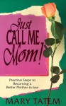 Just Call Me Mom! - Mary Tatem