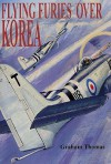Furies and Fireflies Over Korea: The Story of the Men and Machines of the Fleet Air Arm, RAF and Commonwealth Who Defended South Korea 1950-1953 - Graham Thomas