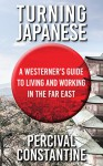 Turning Japanese: A Westerner's Guide to Living and Working in the Far East - Percival Constantine