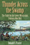 Thunder Across the Swamp: The Fight for the Lower Mississippi, February-May 1863 - Donald S. Frazier