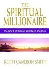 The Spiritual Millionaire: The Spirit Of Wisdom Will Make You Rich - Keith Cameron Smith