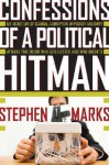 Confessions of a Political Hitman: My Secret Life of Scandal, Corruption, Hypocrisy and Dirty Attacks That Decide Who Get Elected (and Who Doesn't) - Stephen Marks