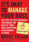 Its Okay to Manage Your Boss: The Step-By-Step Program for Making the Best of Your Most Important Relationship at Work - Bruce Tulgan