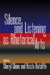 Silence and Listening as Rhetorical Arts - Cheryl Glenn, Krista Ratcliffe, Melissa Joan Ianetta, Kristie S. Fleckenstein, Nancy Myers, Shevaun Watson, Lisa Suter, Kennan Ferguson, Andrea A. Lunsford, Omedi Ochieng, Joyce Irene Middleton, Ashley Pryor, Katherine Mack, Joy Arbor, Frank M Farmer, Margaret Strain, Sh