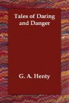 Tales Of Daring And Danger - G.A. Henty