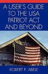 A User's Guide to the USA Patriot ACT and Beyond - Robert P. Abele