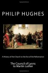 A History of the Church to the Eve of the Reformation: The Council of Lyons to Martin Luther (Volume 3) - Philip Hughes, Paul A. Böer Sr.