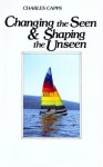 Changing the Seen and Shaping the Unseen - Charles Capps
