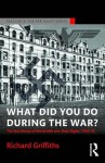 What Did You Do During the War?: The Last Throes of the British Pro-Nazi Right, 1940-45 - Richard Griffiths