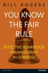 You Know the Fair Rule: Strategies for positive and effective behaviour management and discipline in schools - Bill Rogers