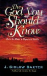The God You Should Know: How to Have a Dynamic Faith - J. Sidlow Baxter