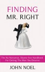 Finding Mr. Right: The No Nonsense, Shame-Free Handbook For Getting The Man You Deserve - John Noel