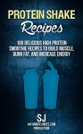 Protein Shake Recipes: 100 Delicious High Protein Smoothie Recipes to Build Muscle, Burn Fat & Increase Energy (Protein Diet, Protein Shake Diet, DIY Protein ... Smoothies, Bodybuilding Diet, Build Muscle) - S J, Ignore Limits