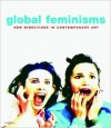 Global Feminisms: New Directions in Contemporary Art - Maura Reilly, Linda Nochlin