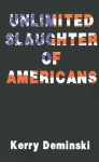 Unlimited Slaughter of Americans - Kerry Deminski