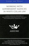 Working with Government Agencies in White Collar Law: Leading Lawyers on Responding to Investigations, Overcoming Client Challenges, and Understanding Enforcement Trends - Aspatore Books