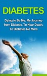 Diabetes: Diabetes Cure: Dying to Be Me: My Journey from Diabetic, To Near Death, To Diabetes No More (, Diabetes Cure, Diabetes Diet, Diabetes Exercise, ... Diabetes Without Drugs, Diabetes Type 2) - Bob Thomas