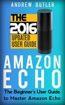 Amazon Echo: The Beginner's User Guide to Master Amazon Echo (Amazon Echo 2016, user manual, web services, by amazon, Free books, Free Movie, Prime Music, Alexa Kit) (Amazon Prime, internet) - Andrew Butler