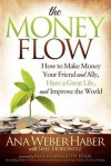 The Money Flow: How to Make Money Your Friend and All, Have a Great Life, and Improve the World - Ana Weber, Shel Horowitz