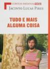 Tudo e Mais Alguma Coisa - Jacinto Lucas Pires