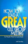 How to Lead a Great Cell Group Meeting...: ...So People Want to Come Back - Joel Comiskey