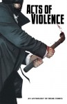 Acts of Violence: An Anthology of Crime Comics - Chad Boudreau, Toren Atkinson, Damian Couceiro, Manoel Magalhaes, Marvin Mann, Fiona Staples, Ed Brisson, Todd Ireland, Kevin Leeson, Dino Caruso