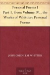 Personal Poems I Part 1, from Volume IV., the Works of Whittier: Personal Poems - John Greenleaf Whittier