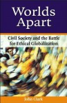 Worlds Apart: Civil Society and the Battle for Ethical Globalization - John Clark