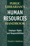 The Public Librarian's Human Resources Handbook: Employer Rights and Responsibilities - David A. Baldwin