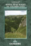 White Peak Walks: The Southern Dales: 30 Walks in Derbyshire and Staffordshire - Mark Richards