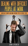 Dealing With Difficult People At Work: Learn How to Identify and Deal with Different Types of Difficult People (Well-Being Short Reads) - John Spencer