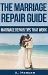 Marriage Repair Tips - Marriage Repair Tips that Work! (Marriage help, Marital problems) - A. Mercer