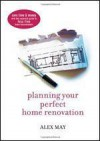 Planning Your Perfect Home Renovation: Save Time And Money With This Essential Guide To Fuss Free Home Improvements - Alex May