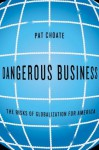 Dangerous Business: The Risks of Globalization for America - Pat Choate