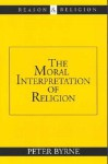 The Moral Interpretation of Religion - Peter Byrne