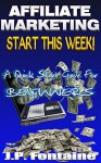 Affiliate Marketing: Start This Week!: A Quick Start Guide For Beginners (Clicking For Dollars Book 2) - J.P. Fontaine