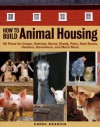 How to Build Animal Housing: 60 Plans for Coops, Hutches, Barns, Sheds, Pens, Nestboxes, Feeders, Stanchions, and Much More - Carol Ekarius